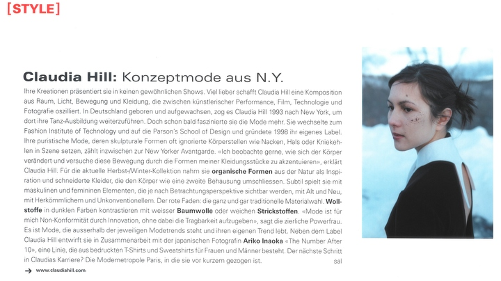 [STYLE] | Claudia Hill: Konzeptmode aus N.Y. | Ihre Kreationen präsentiert sie in keinen gewöhnlichen Shows. Viel lieber schafft Claudia Hill eine Komposition aus Raum, Licht, Bewegung und Kleidung, die zwischen künstlerischer Performance, Film, Technologie und Fotografie oszilliert. In Deutschland geboren und aufgewachsen, zog es Claudia Hill 1993 nach New York, um dort ihre Tanz-Ausbildung weiterzuführen. Doch schon bald faszinierte sie die Mode mehr. Sie wechselte zum Fashion Institute of Technology und auf die Parson's School of Design und gründete 1998 ihr eigenes Label. Ihre puristische Mode, deren skulpturale Formen oft ignorierte Körperstellen wie Nacken, Hals oder Kniekehlen in Szene setzen, zählt inzwischen zur New Yorker Avantgarde. «Ich beobachte gerne, wie sich der Körper verändert und versuche diese Bewegung durch die Formen meiner Kleidungsstücke zu akzentuieren», erklärt Claudia Hill. Für die aktuelle Herbst-/Winter-Kollektion nahm sie organische Formen aus der Natur als Inspiration und schneiderte Kleider, die den Körper wie eine zweite Behausung umschliessen. Subtil spielt sie mit maskulinen und femininen Elementen, die je nach Betrachtungsperspektive sichtbar werden, mit Alt und Neu, mit Herkömmlichem und Unkonventionellem. Der rote Faden: die ganz und gar traditionelle Materialwahl. Wollstoffe in dunklen Farben kontrastieren mit weisser Baumwolle oder weichen Strickstoffen. «Mode ist für mich Non-Konformität durch Innovation, ohne dabei die Tragbarkeit aufzugeben», sagt die zierliche Powerfrau. Es ist Mode, die ausserhalb der jeweiligen Modetrends steht und ihren eigenen Trend lebt. Neben dem Label Claudia Hill entwirft sie in Zusammenarbeit mit der japanischen Fotografin Ariko Inaoka «The Number After 10», eine Linie, die aus bedruckten T-Shirts und Sweatshirts für Frauen und Männer besteht. Der nächste Schritt in Claudias Karriere? Die Modemetropole Paris, in die sie vor kurzem gezogen ist. | sal | www.claudiahill.com |